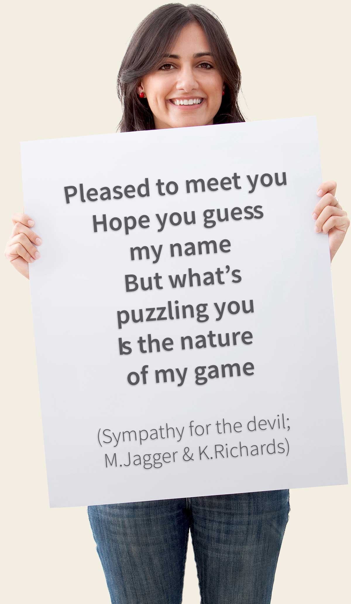 Pleased to meet you / Hope you guess my name / But what's puzzling you Is the nature of my game (Sympathy for the devil; M.Jagger & K.Richards)