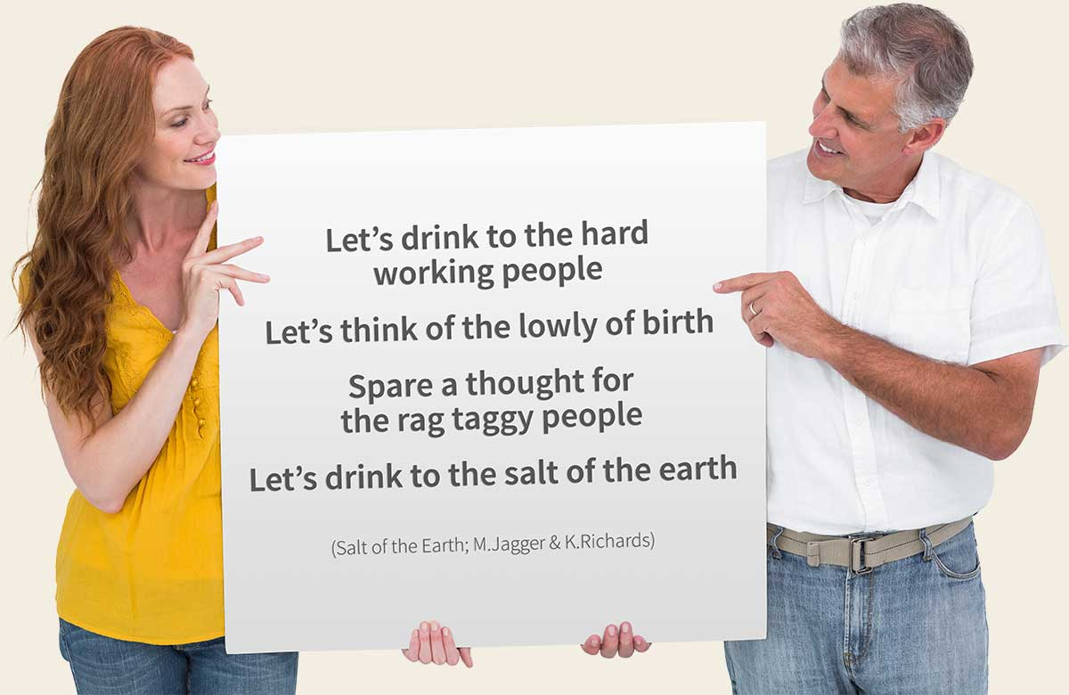 Let's drink to the hard working people / Let's think of the lowly of birth / Spare a thought for the rag taggy people / Let's drink to the salt of the earth (Salt of the Earth; M.Jagger & K.Richards)